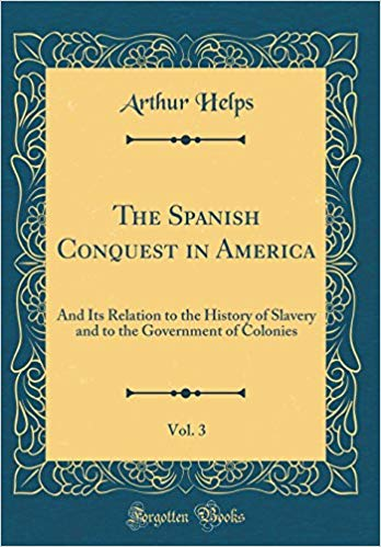 The Spanish Conquest in America: and its Relation to the History of Slavery and to the Government of Colonies: Volume I