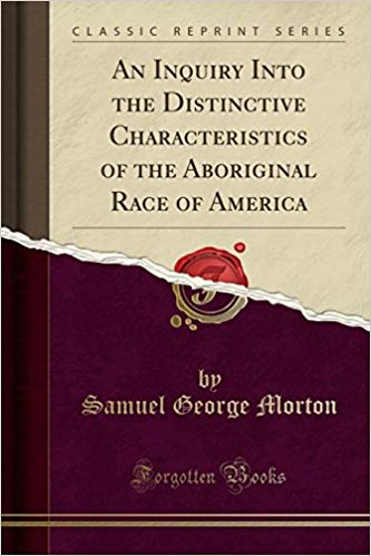 An Inquiry into the distinctive characteristics of the Aboriginal Race of America By Samuel George Morton, M. D.,
