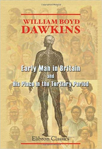 Early Man in Britain and His Place in the Tertiary Period By Boyd Dawkins